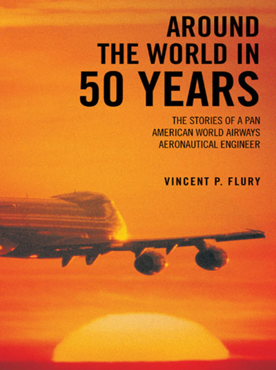 Around the World in 50 Years: The Stories of A Pan American World Airways Aeronautical Engineer, by Vincent Flury (2012) cover