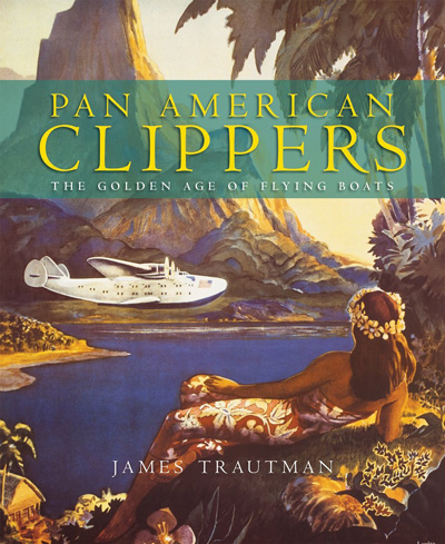 Pan American Clippers: The Golden Age of Flying Boats, by James Trautman (2007)