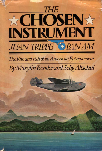 The Chosen Instrument: Juan Trippe, Pan Am, The Rise and Fall of An American Entrepreneur,by Selig Altschul and Marilyn Bender (1982)
