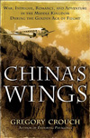 China's Wings: War, Intrigue, Romance and Adventure in the Middle Kingdom During the Golden Age of Flight by Gregory Crouch (2012)