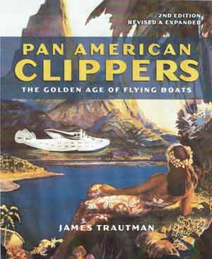 Pan American Clippers: The Golden Age of Flying Boats, 2nd Ed. Revised and Expanded by James Trautman (2019)